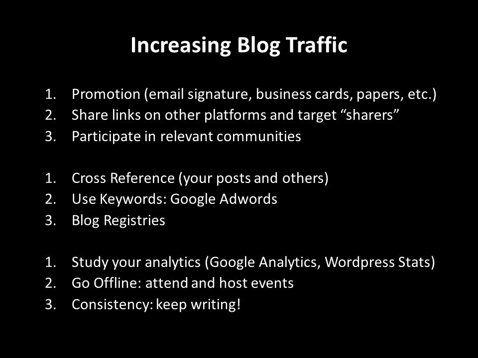 1.Promotion (email signature, business cards, papers, etc.) 2.Share links on other platforms and target sharers 3.Participate in relevant communities 1.Cross Reference (your posts and others) 2.Use Keywords: Google Adwords 3.Blog Registries 1.Study your analytics (Google Analytics, Wordpress Stats) 2.Go Offline: attend and host events 3.Consistency: keep writing.