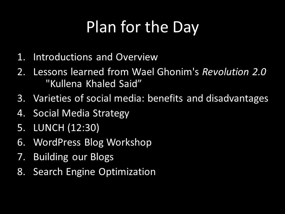 Plan for the Day 1.Introductions and Overview 2.Lessons learned from Wael Ghonim s Revolution 2.0 Kullena Khaled Said 3.Varieties of social media: benefits and disadvantages 4.Social Media Strategy 5.LUNCH (12:30) 6.WordPress Blog Workshop 7.Building our Blogs 8.Search Engine Optimization