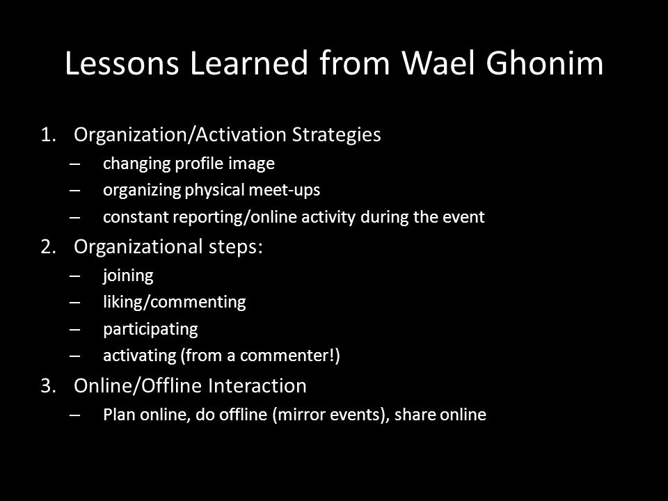 Lessons Learned from Wael Ghonim 1.Organization/Activation Strategies – changing profile image – organizing physical meet-ups – constant reporting/online activity during the event 2.Organizational steps: – joining – liking/commenting – participating – activating (from a commenter!) 3.Online/Offline Interaction – Plan online, do offline (mirror events), share online