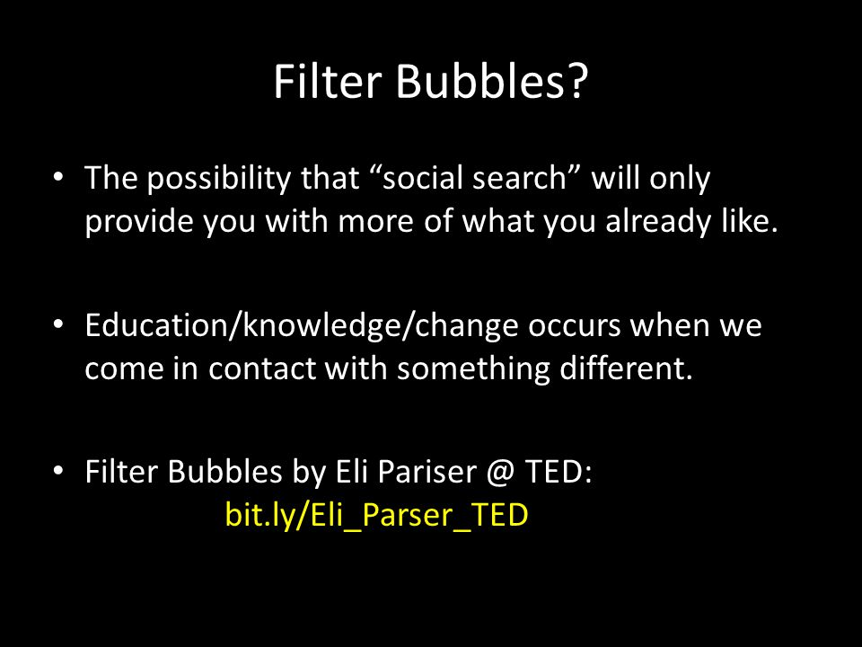 """Filter Bubbles? The possibility that """"social search"""" will only provide you with more of what you already like. Education/knowledge/change occurs when"""