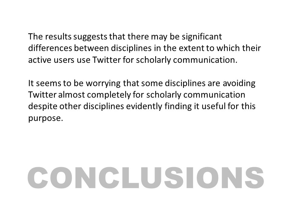 CONCLUSIONS The results suggests that there may be significant differences between disciplines in the extent to which their active users use Twitter for scholarly communication.