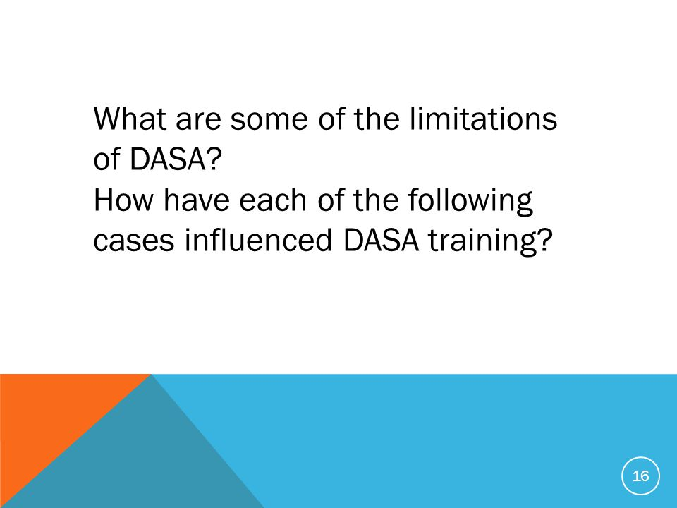 16 What are some of the limitations of DASA? How have each of the following cases influenced DASA training?