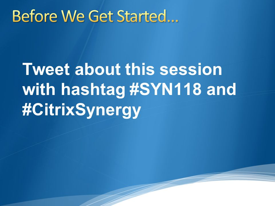 Tweet about this session with hashtag #SYN118 and #CitrixSynergy