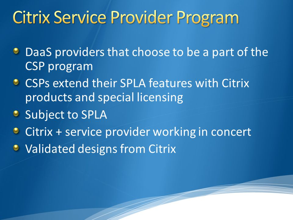 DaaS providers that choose to be a part of the CSP program CSPs extend their SPLA features with Citrix products and special licensing Subject to SPLA Citrix + service provider working in concert Validated designs from Citrix