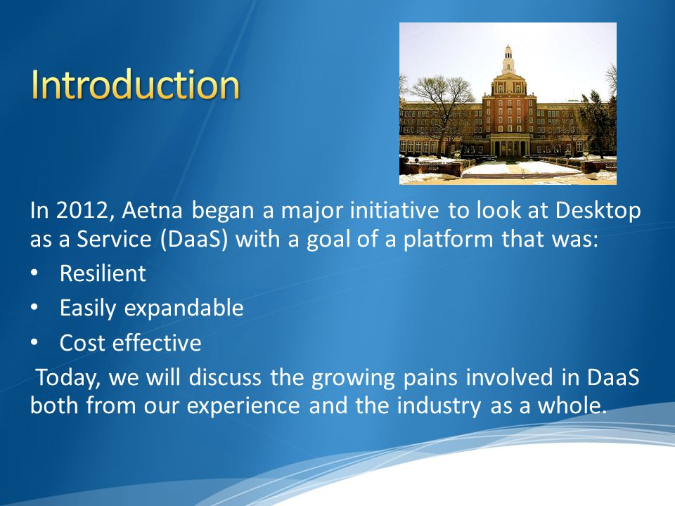 In 2012, Aetna began a major initiative to look at Desktop as a Service (DaaS) with a goal of a platform that was: Resilient Easily expandable Cost effective Today, we will discuss the growing pains involved in DaaS both from our experience and the industry as a whole.