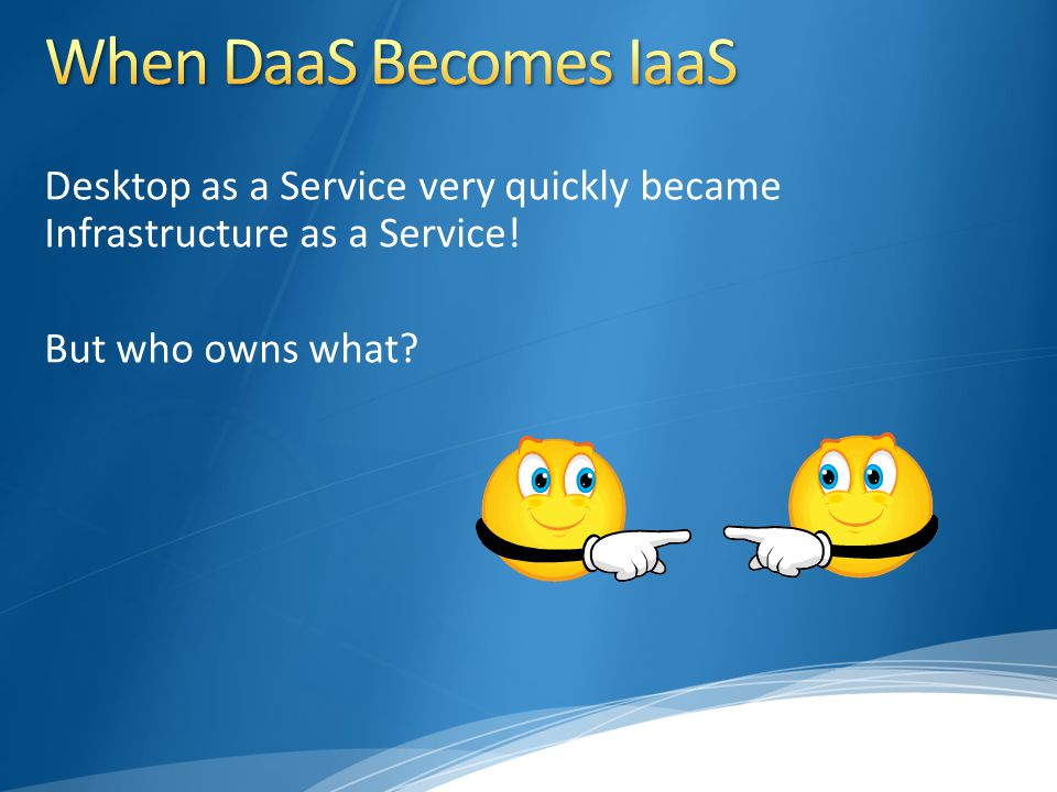 Desktop as a Service very quickly became Infrastructure as a Service! But who owns what?