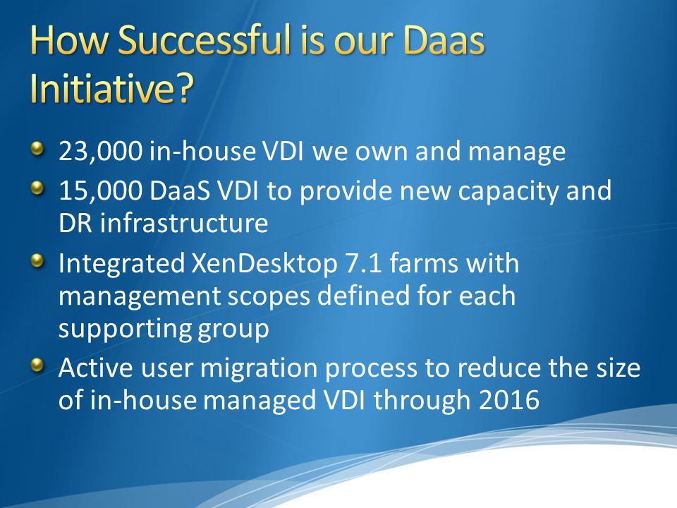 23,000 in-house VDI we own and manage 15,000 DaaS VDI to provide new capacity and DR infrastructure Integrated XenDesktop 7.1 farms with management scopes defined for each supporting group Active user migration process to reduce the size of in-house managed VDI through 2016