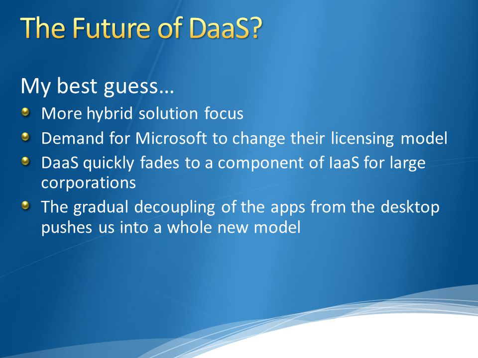 My best guess… More hybrid solution focus Demand for Microsoft to change their licensing model DaaS quickly fades to a component of IaaS for large cor