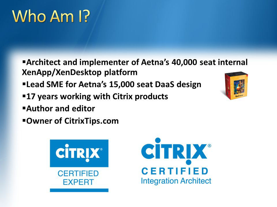  Architect and implementer of Aetna's 40,000 seat internal XenApp/XenDesktop platform  Lead SME for Aetna's 15,000 seat DaaS design  17 years working with Citrix products  Author and editor  Owner of CitrixTips.com