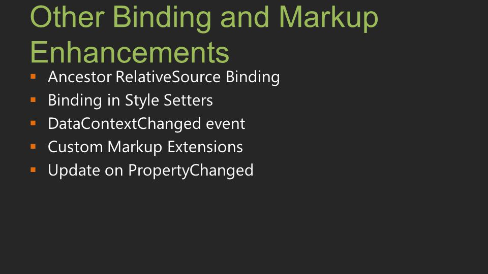 Other Binding and Markup Enhancements  Ancestor RelativeSource Binding  Binding in Style Setters  DataContextChanged event  Custom Markup Extensio