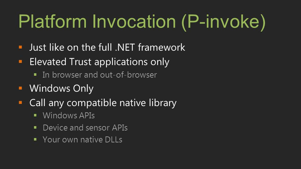 Platform Invocation (P-invoke)  Just like on the full.NET framework  Elevated Trust applications only  In browser and out-of-browser  Windows Only