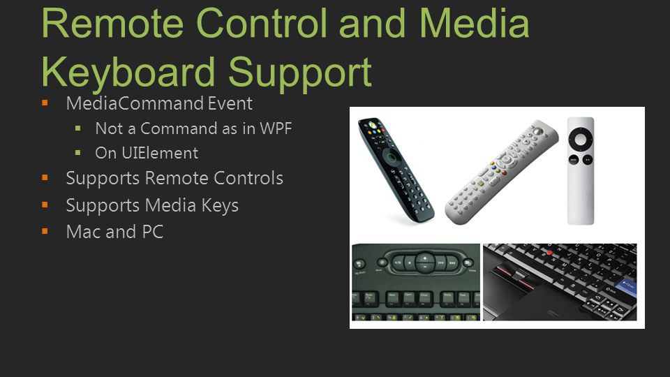 Remote Control and Media Keyboard Support  MediaCommand Event  Not a Command as in WPF  On UIElement  Supports Remote Controls  Supports Media Ke