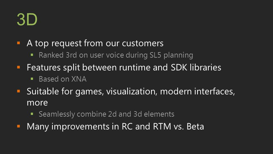 3D  A top request from our customers  Ranked 3rd on user voice during SL5 planning  Features split between runtime and SDK libraries  Based on XNA