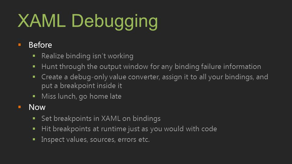 XAML Debugging  Before  Realize binding isn't working  Hunt through the output window for any binding failure information  Create a debug-only val