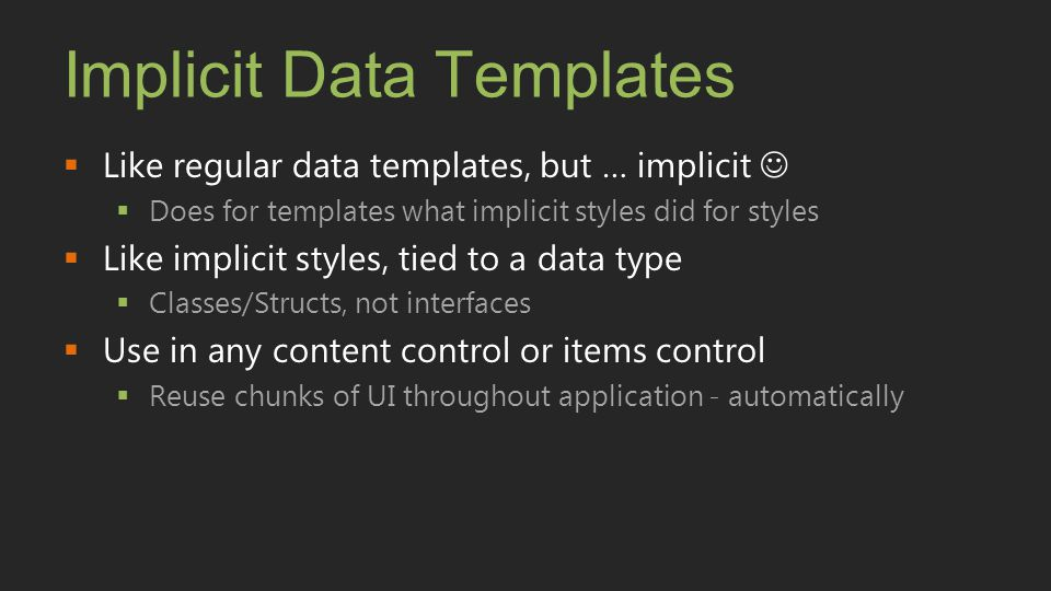 Implicit Data Templates  Like regular data templates, but … implicit  Does for templates what implicit styles did for styles  Like implicit styles,