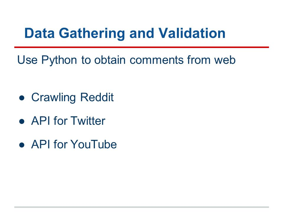 Data Gathering and Validation Use Python to obtain comments from web ●Crawling Reddit ●API for Twitter ●API for YouTube