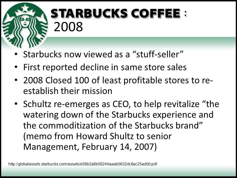 """2008 Starbucks now viewed as a """"stuff-seller"""" First reported decline in same store sales 2008 Closed 100 of least profitable stores to re- establish t"""