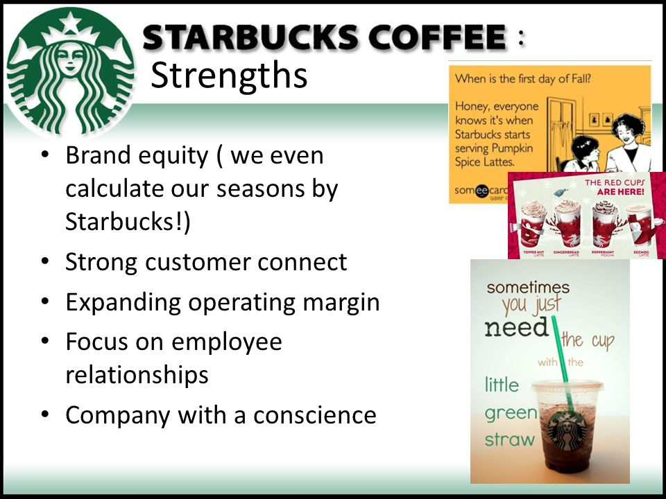 Strengths Brand equity ( we even calculate our seasons by Starbucks!) Strong customer connect Expanding operating margin Focus on employee relationshi