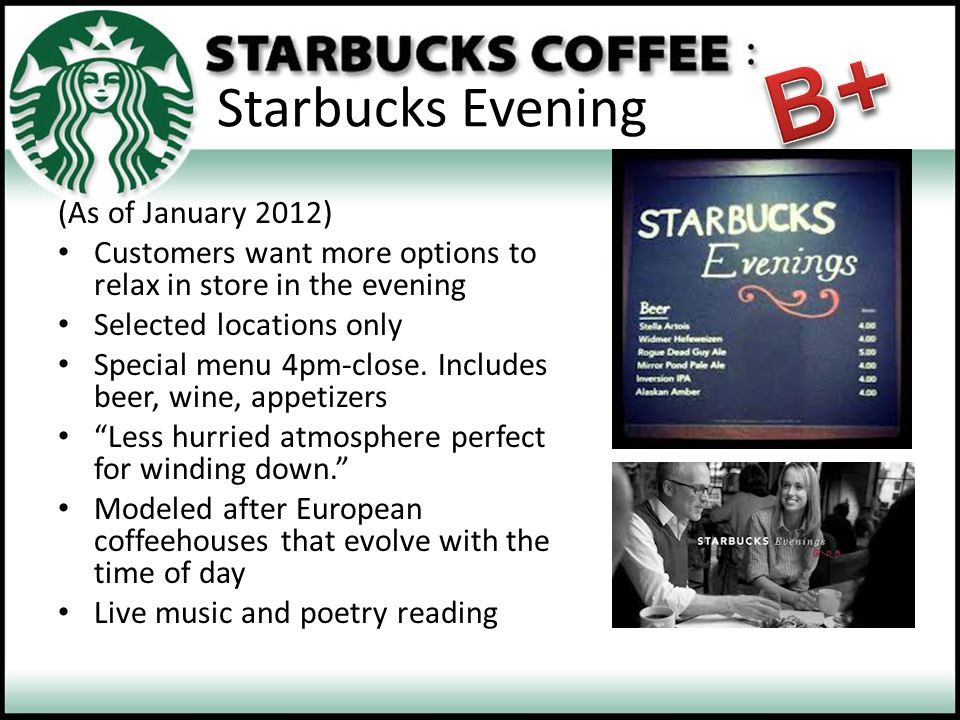 Starbucks Evening (As of January 2012) Customers want more options to relax in store in the evening Selected locations only Special menu 4pm-close. In