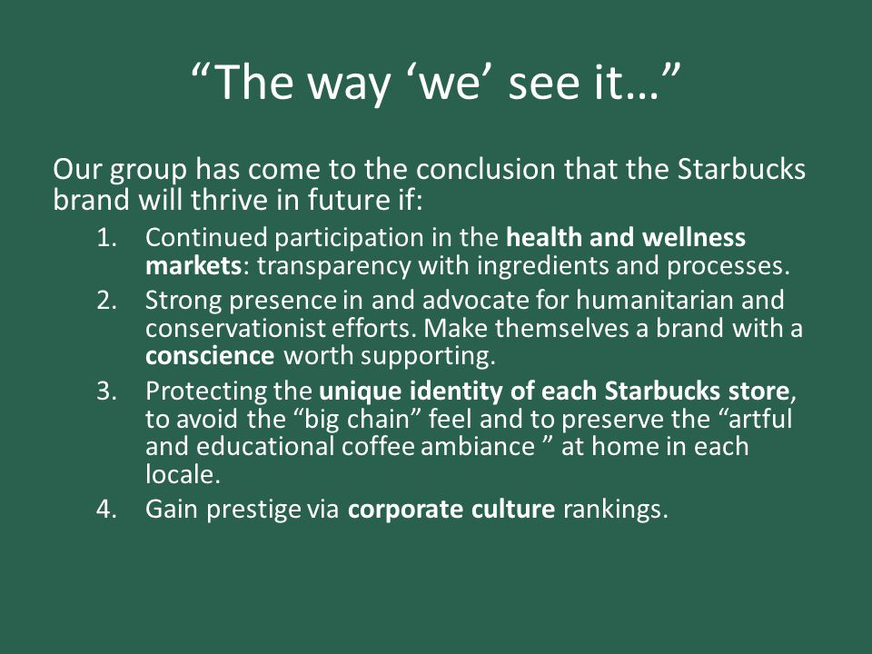 """""""The way 'we' see it…"""" Our group has come to the conclusion that the Starbucks brand will thrive in future if: 1.Continued participation in the health"""