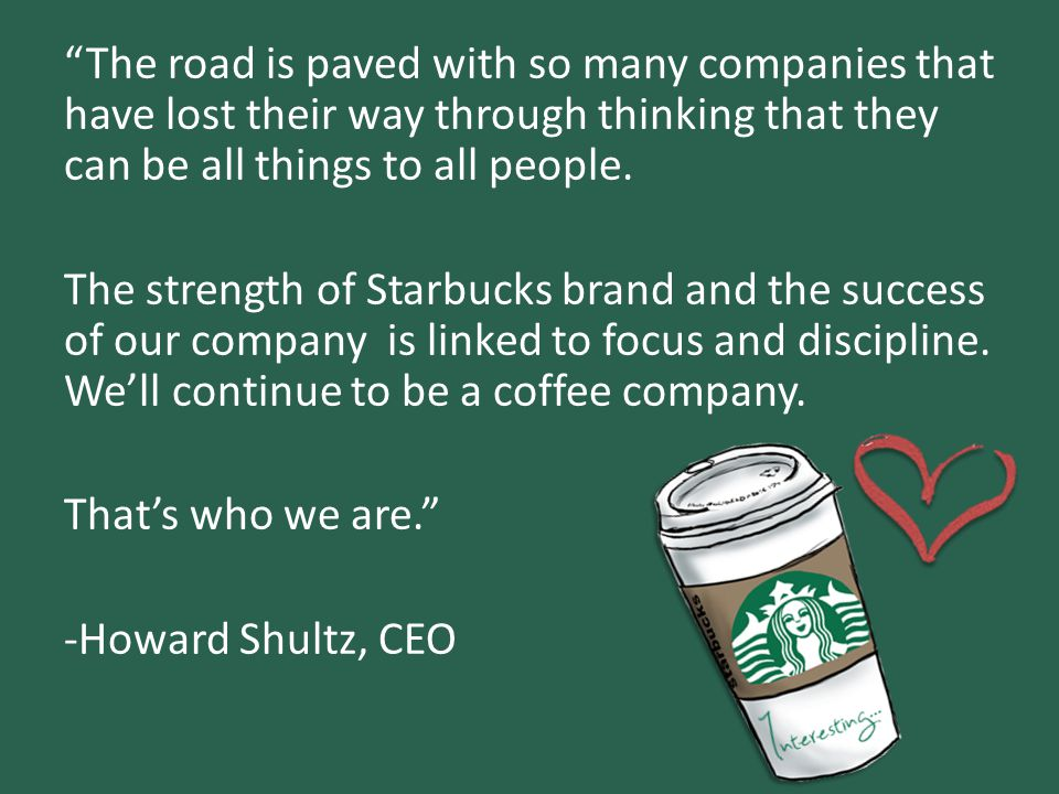 """""""The road is paved with so many companies that have lost their way through thinking that they can be all things to all people. The strength of Starbuc"""