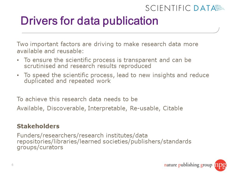 Drivers for data publication 6 Two important factors are driving to make research data more available and reusable: To ensure the scientific process is transparent and can be scrutinised and research results reproduced To speed the scientific process, lead to new insights and reduce duplicated and repeated work To achieve this research data needs to be Available, Discoverable, Interpretable, Re-usable, Citable Stakeholders Funders/researchers/research institutes/data repositories/libraries/learned societies/publishers/standards groups/curators