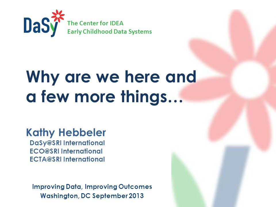 The Center for IDEA Early Childhood Data Systems Why are we here and a few more things… Kathy Hebbeler DaSy@SRI International ECO@SRI International ECTA@SRI International Improving Data, Improving Outcomes Washington, DC September 2013