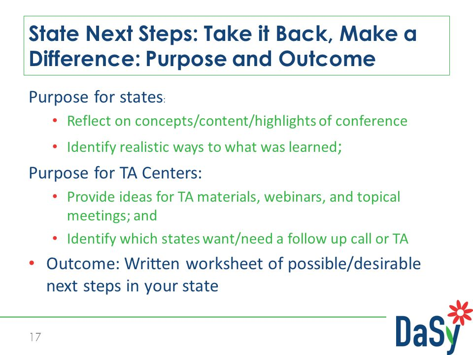 17 State Next Steps: Take it Back, Make a Difference: Purpose and Outcome Purpose for states : Reflect on concepts/content/highlights of conference Identify realistic ways to what was learned ; Purpose for TA Centers: Provide ideas for TA materials, webinars, and topical meetings; and Identify which states want/need a follow up call or TA Outcome: Written worksheet of possible/desirable next steps in your state
