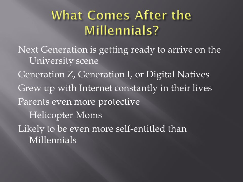 Next Generation is getting ready to arrive on the University scene Generation Z, Generation I, or Digital Natives Grew up with Internet constantly in their lives Parents even more protective Helicopter Moms Likely to be even more self-entitled than Millennials