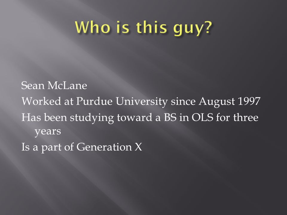 Sean McLane Worked at Purdue University since August 1997 Has been studying toward a BS in OLS for three years Is a part of Generation X