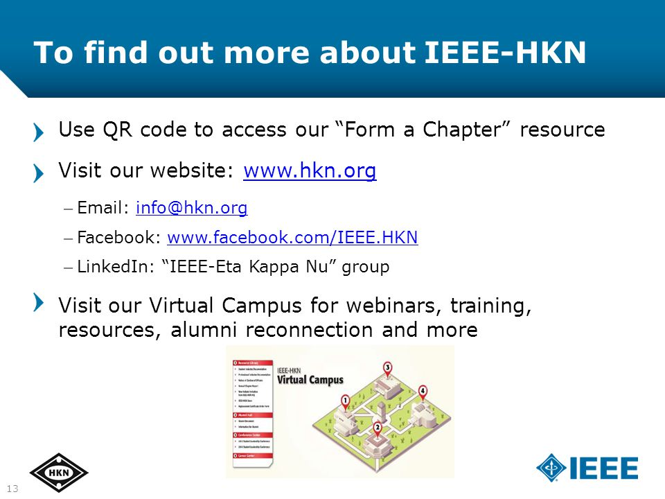 1313 Use QR code to access our Form a Chapter resource Visit our website: www.hkn.orgwww.hkn.org – Email: info@hkn.orginfo@hkn.org – Facebook: www.facebook.com/IEEE.HKNwww.facebook.com/IEEE.HKN – LinkedIn: IEEE-Eta Kappa Nu group Visit our Virtual Campus for webinars, training, resources, alumni reconnection and more To find out more about IEEE-HKN