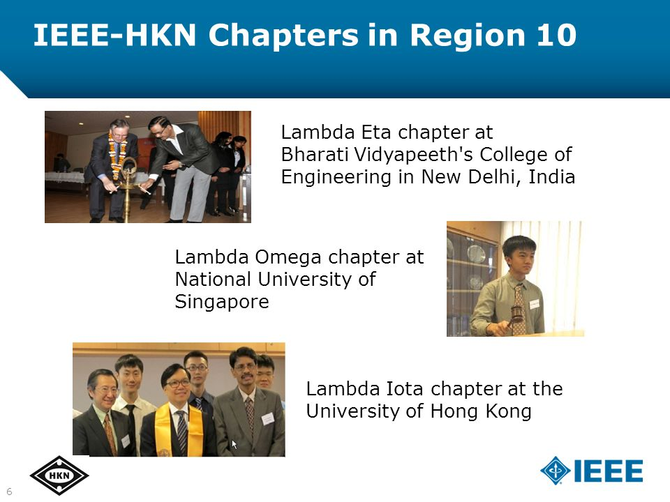 IEEE-HKN Chapters in Region 10 Lambda Eta chapter at Bharati Vidyapeeth s College of Engineering in New Delhi, India Lambda Omega chapter at National University of Singapore Lambda Iota chapter at the University of Hong Kong 6