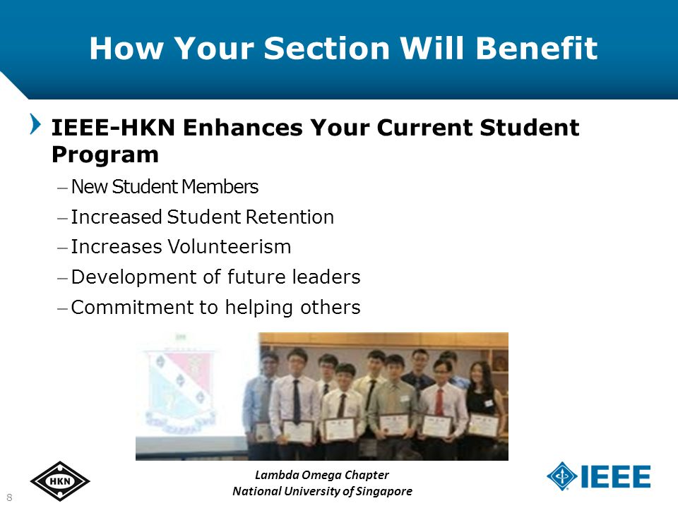 How Your Section Will Benefit IEEE-HKN Enhances Your Current Student Program – New Student Members – Increased Student Retention – Increases Volunteerism – Development of future leaders – Commitment to helping others 8 Lambda Omega Chapter National University of Singapore