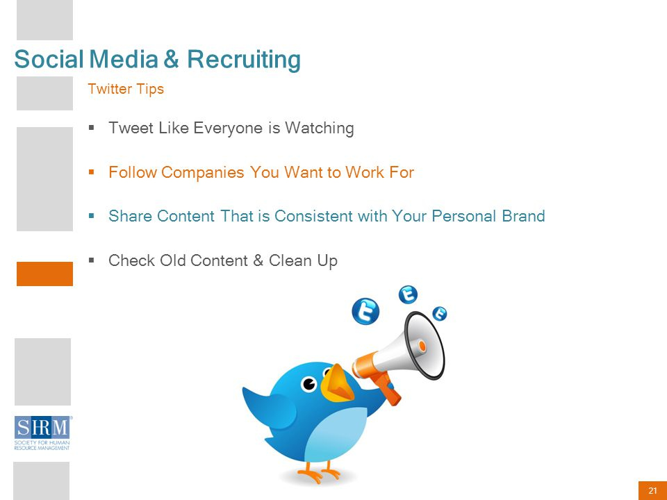 21 Social Media & Recruiting Twitter Tips  Tweet Like Everyone is Watching  Follow Companies You Want to Work For  Share Content That is Consistent with Your Personal Brand  Check Old Content & Clean Up
