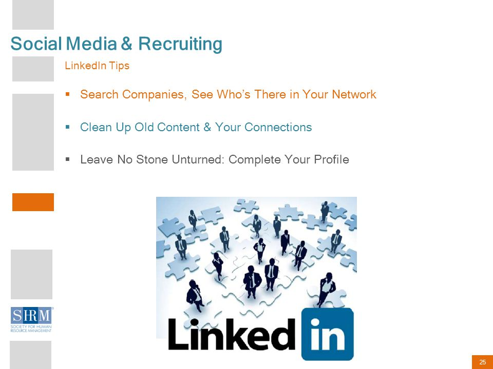 25 Social Media & Recruiting LinkedIn Tips  Search Companies, See Who's There in Your Network  Clean Up Old Content & Your Connections  Leave No Stone Unturned: Complete Your Profile