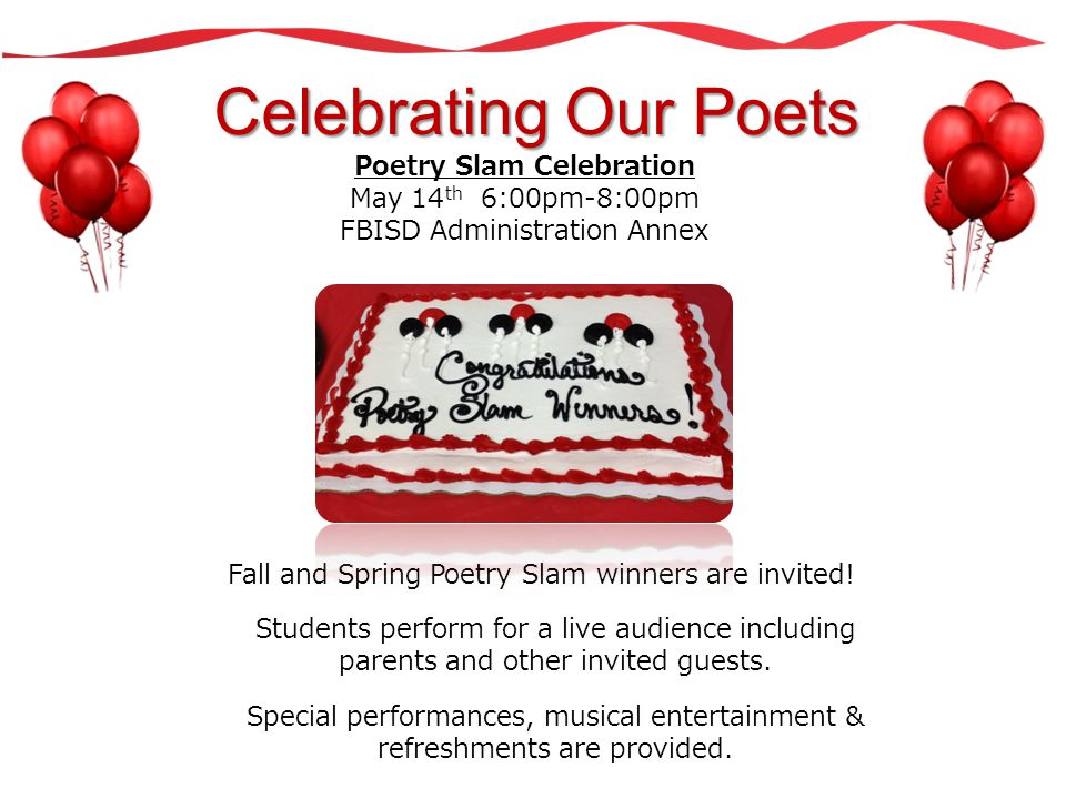 Celebrating Our Poets Poetry Slam Celebration May 14 th 6:00pm-8:00pm FBISD Administration Annex Fall and Spring Poetry Slam winners are invited! Stud