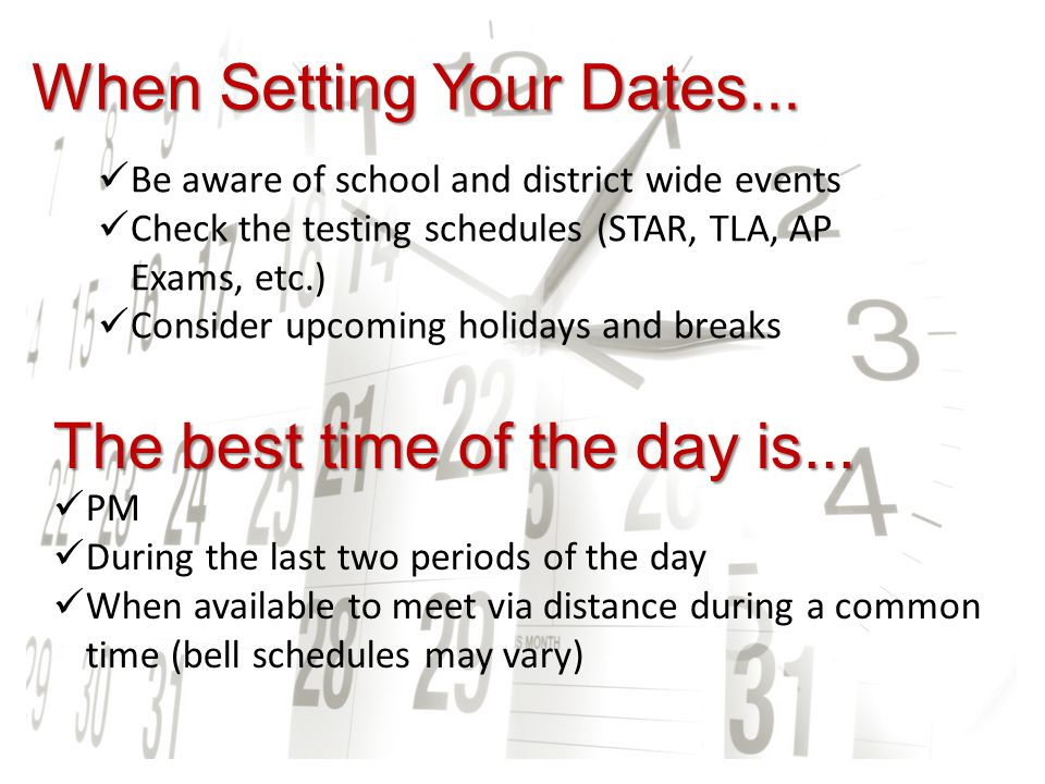 When Setting Your Dates... Be aware of school and district wide events Check the testing schedules (STAR, TLA, AP Exams, etc.) Consider upcoming holid