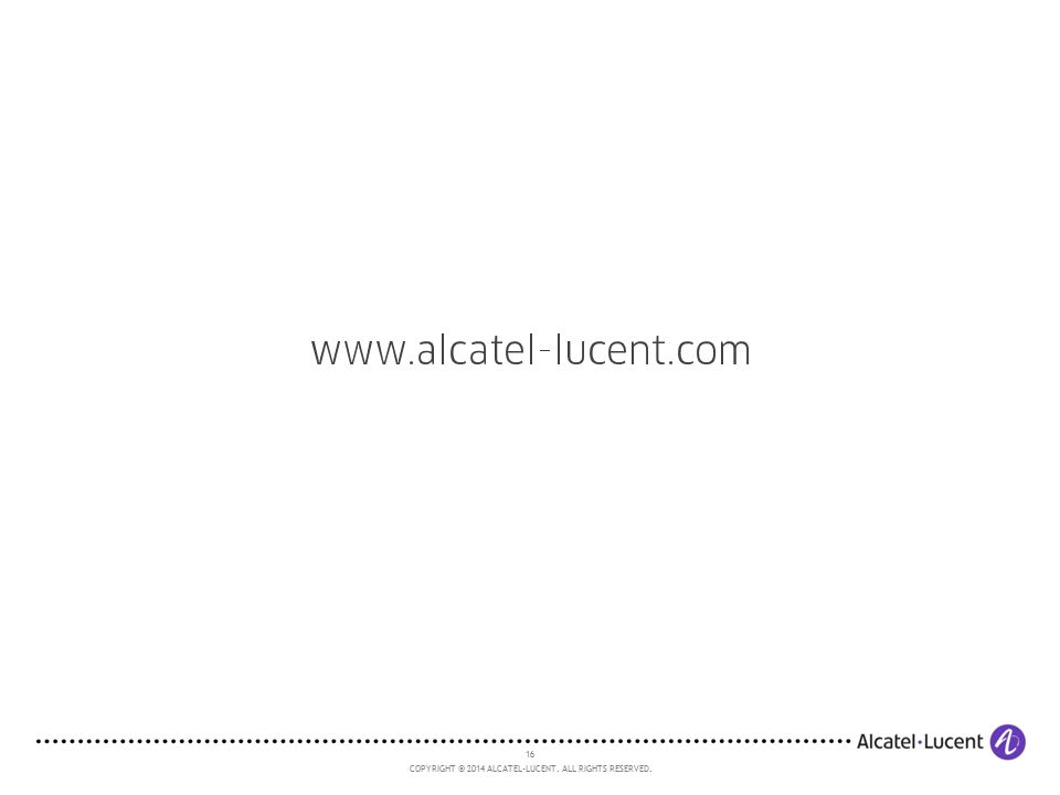 16 COPYRIGHT © 2014 ALCATEL-LUCENT. ALL RIGHTS RESERVED.