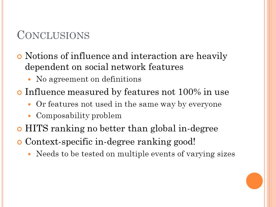 C ONCLUSIONS Notions of influence and interaction are heavily dependent on social network features No agreement on definitions Influence measured by f