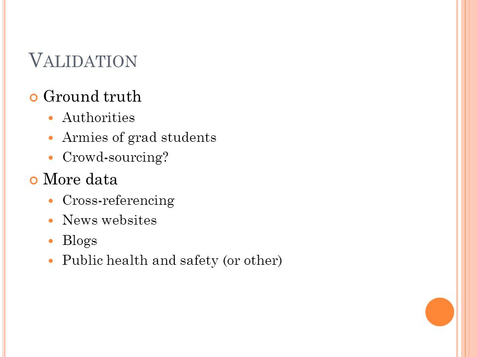 V ALIDATION Ground truth Authorities Armies of grad students Crowd-sourcing? More data Cross-referencing News websites Blogs Public health and safety