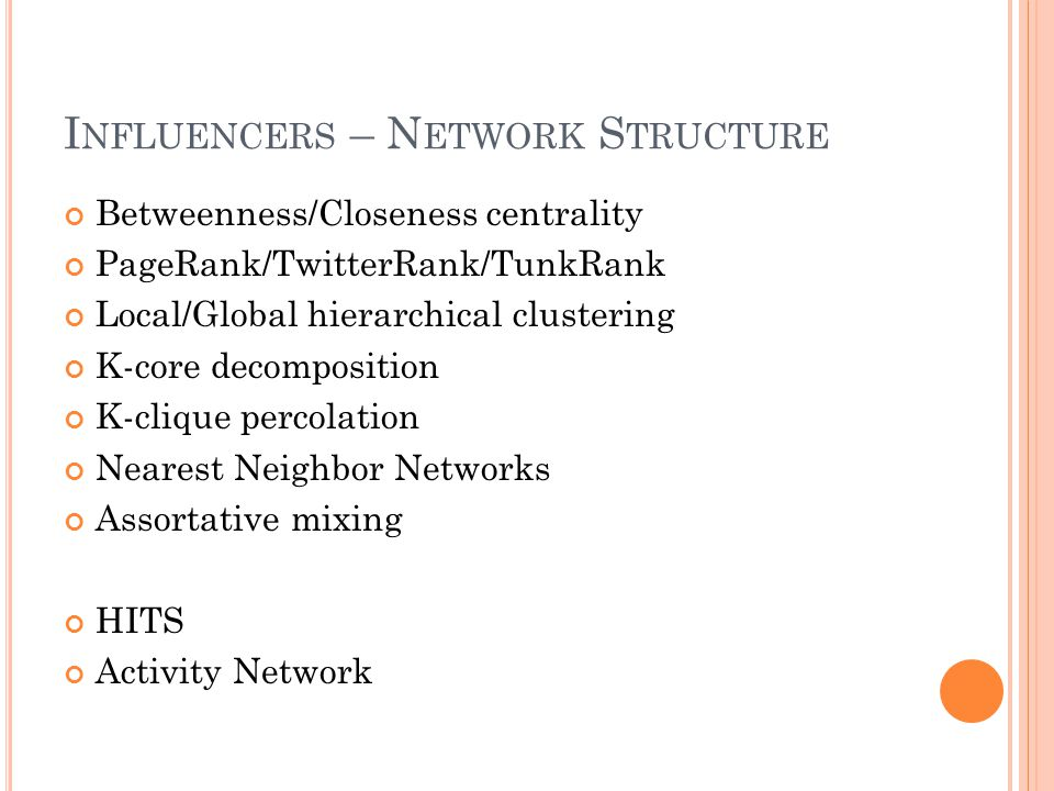 I NFLUENCERS – N ETWORK S TRUCTURE Betweenness/Closeness centrality PageRank/TwitterRank/TunkRank Local/Global hierarchical clustering K-core decompos