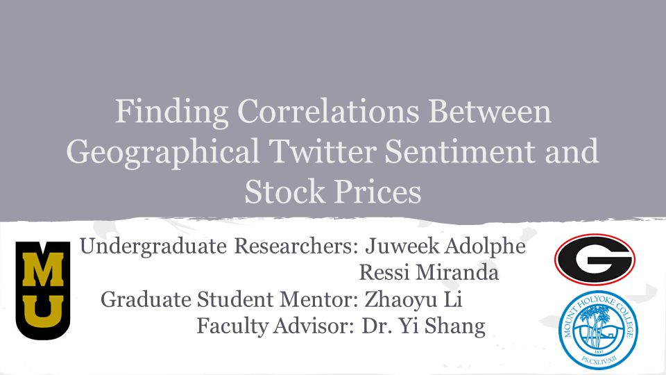 Finding Correlations Between Geographical Twitter Sentiment and Stock Prices Undergraduate Researchers: Juweek Adolphe Ressi Miranda Graduate Student Mentor: Zhaoyu Li Faculty Advisor: Dr.
