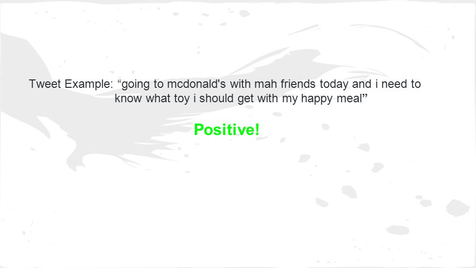 Tweet Example: going to mcdonald s with mah friends today and i need to know what toy i should get with my happy meal Positive!