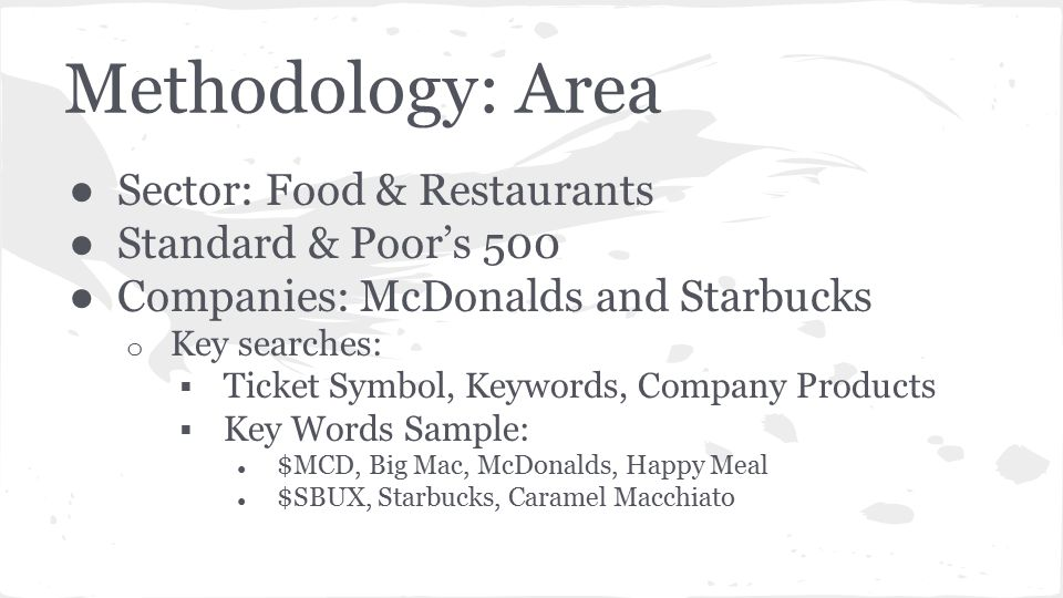 Methodology: Area ● Sector: Food & Restaurants ● Standard & Poor's 500 ● Companies: McDonalds and Starbucks o Key searches:  Ticket Symbol, Keywords, Company Products  Key Words Sample: ● $MCD, Big Mac, McDonalds, Happy Meal ● $SBUX, Starbucks, Caramel Macchiato