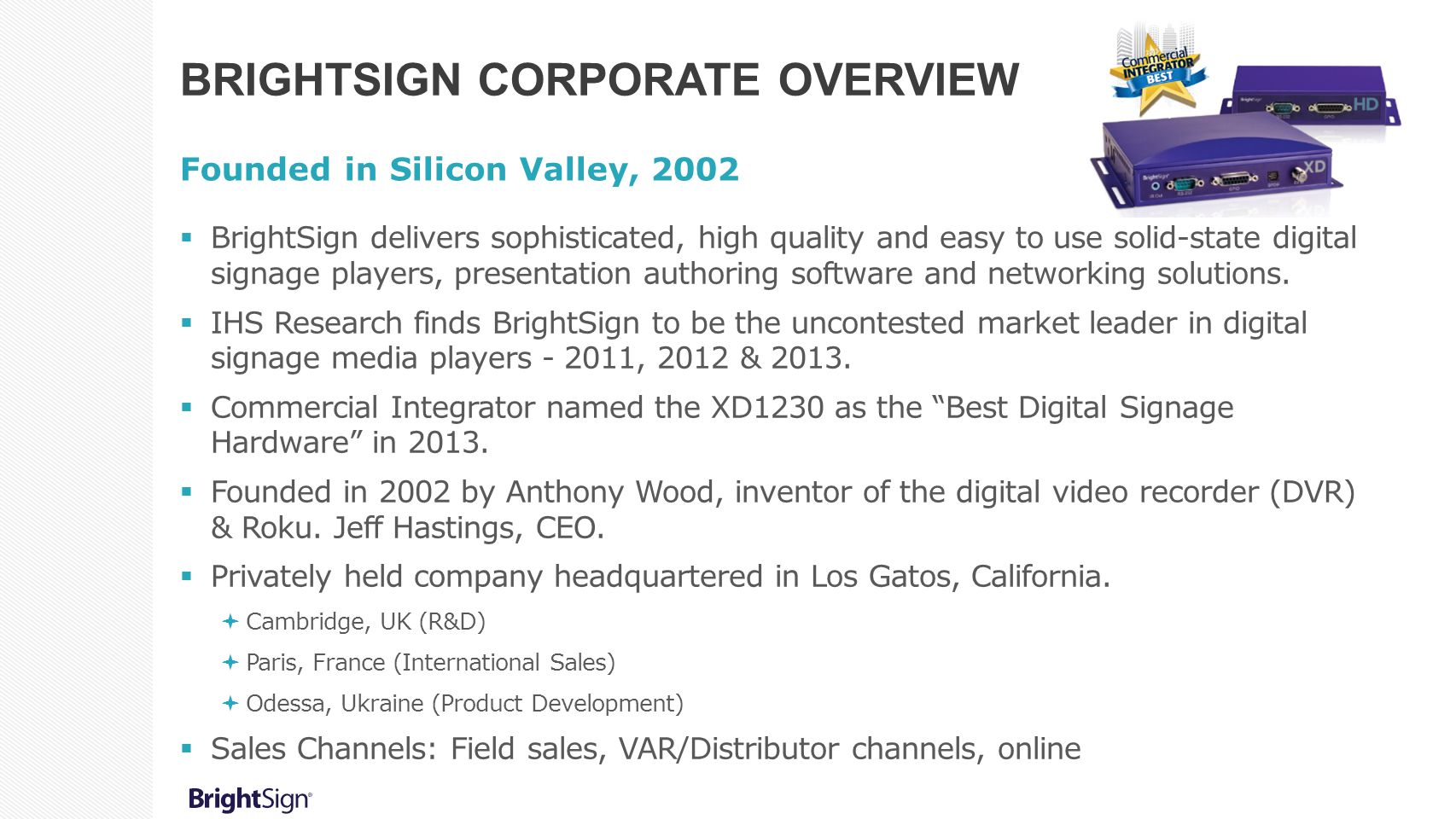 BRIGHTSIGN CORPORATE OVERVIEW Founded in Silicon Valley, 2002  BrightSign delivers sophisticated, high quality and easy to use solid-state digital si