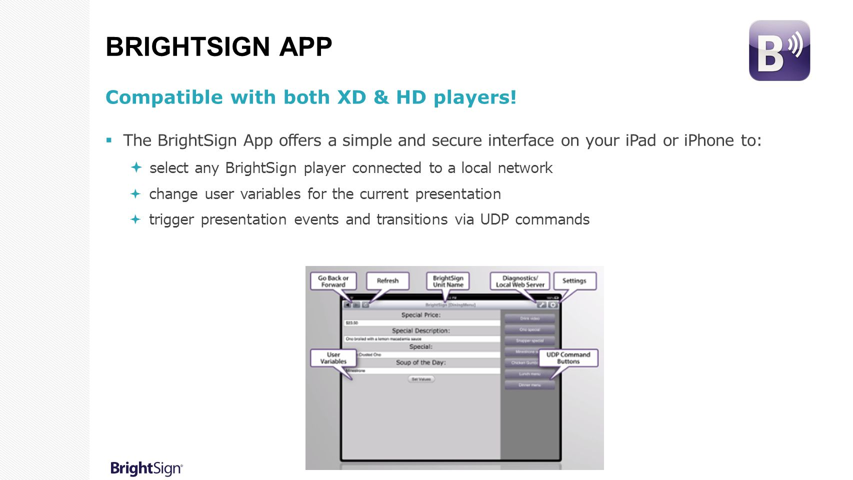 BRIGHTSIGN APP Compatible with both XD & HD players!  The BrightSign App offers a simple and secure interface on your iPad or iPhone to:  select any