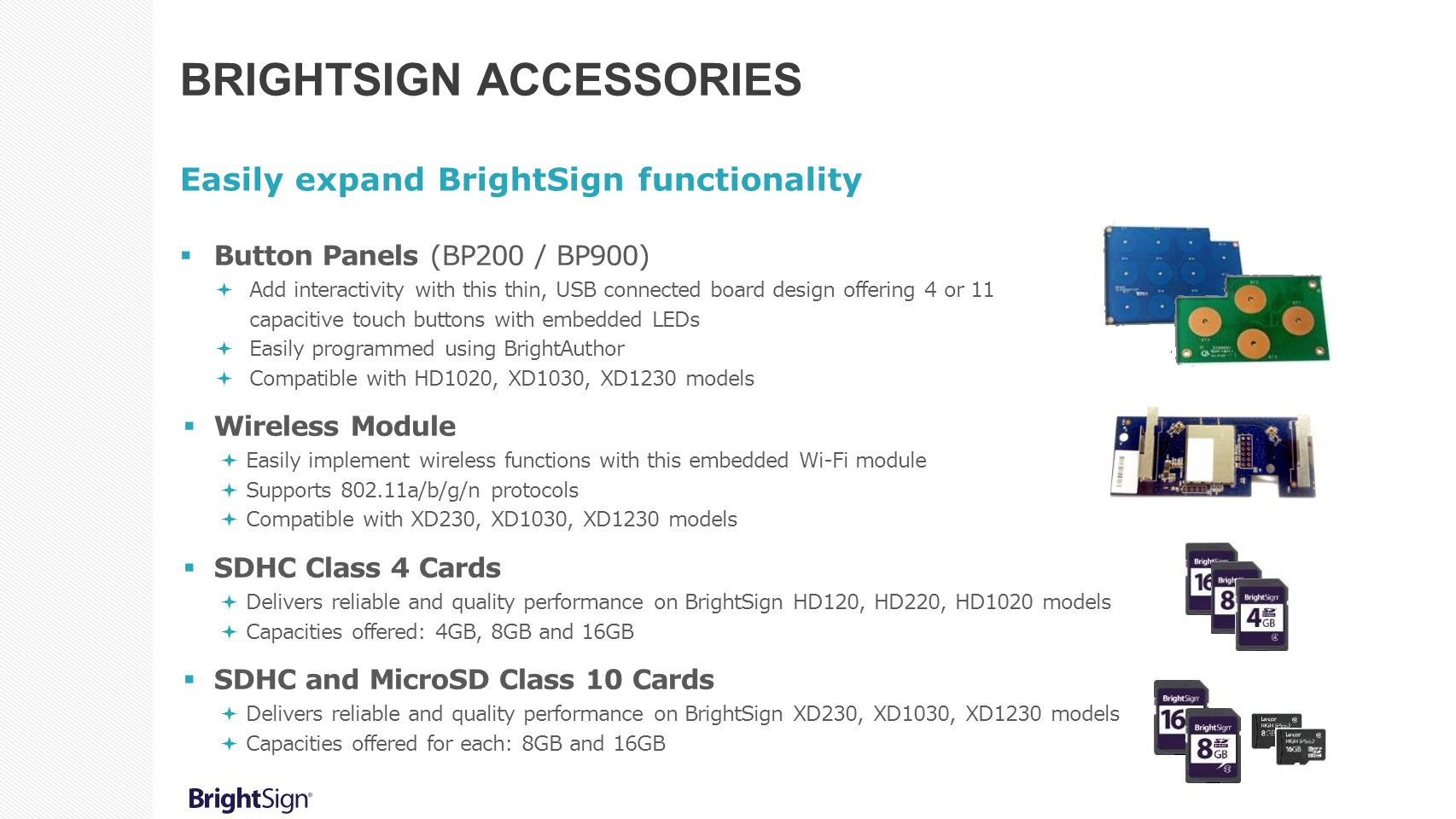 BRIGHTSIGN ACCESSORIES Easily expand BrightSign functionality  Button Panels (BP200 / BP900)  Add interactivity with this thin, USB connected board
