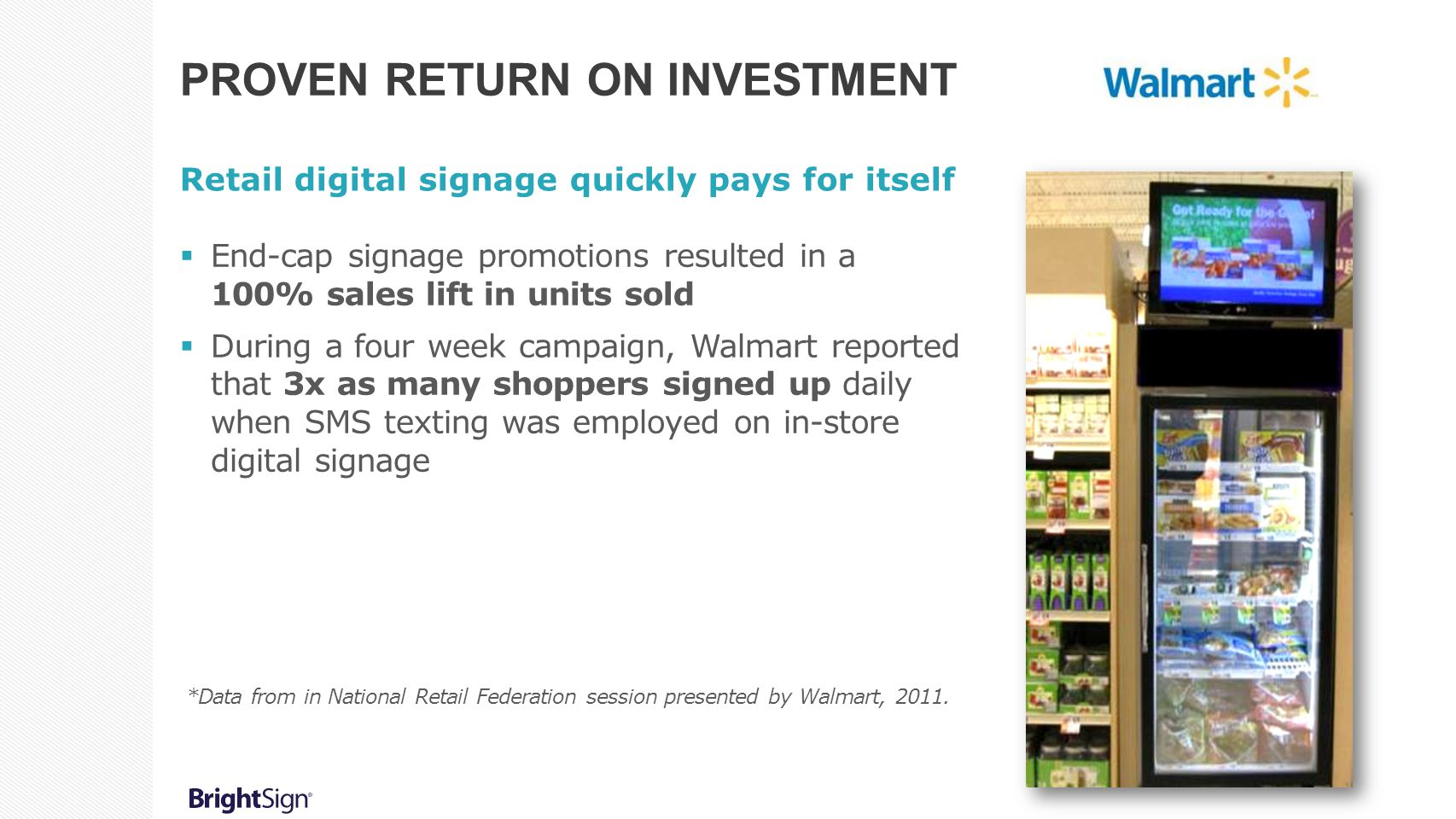 PROVEN RETURN ON INVESTMENT Retail digital signage quickly pays for itself  End-cap signage promotions resulted in a 100% sales lift in units sold 
