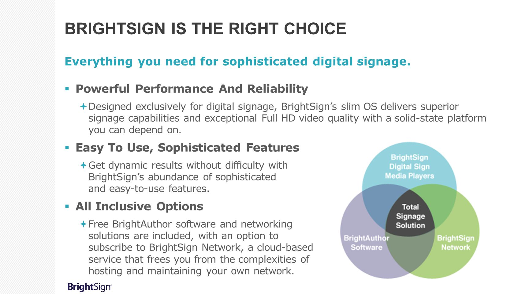 BRIGHTSIGN IS THE RIGHT CHOICE Everything you need for sophisticated digital signage.  Powerful Performance And Reliability  Designed exclusively fo
