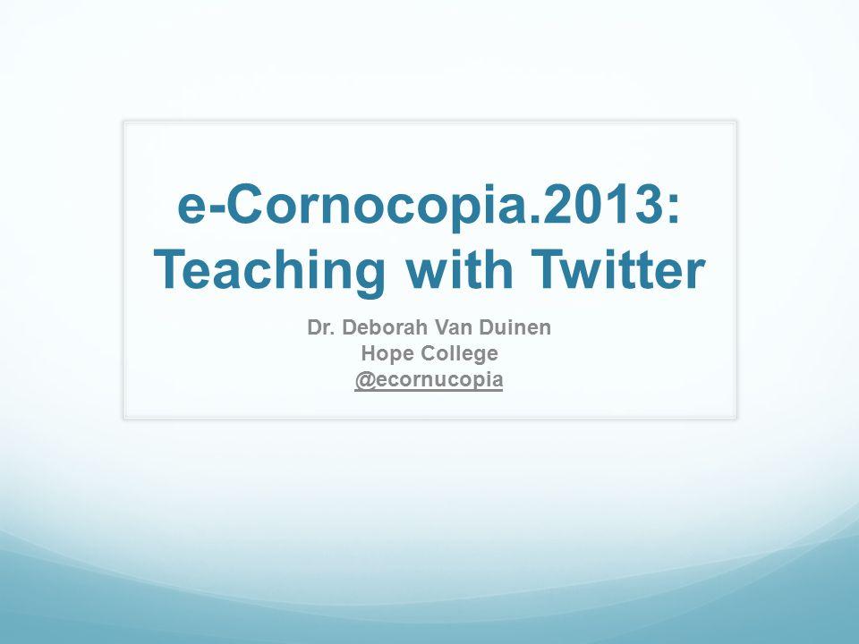 e-Cornocopia.2013: Teaching with Twitter Dr. Deborah Van Duinen Hope College @ecornucopia